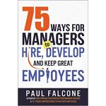 75 WAYS FOR MANAGERS TO HIRE DEVELOP & KEEP GREAT EMPLOYEES